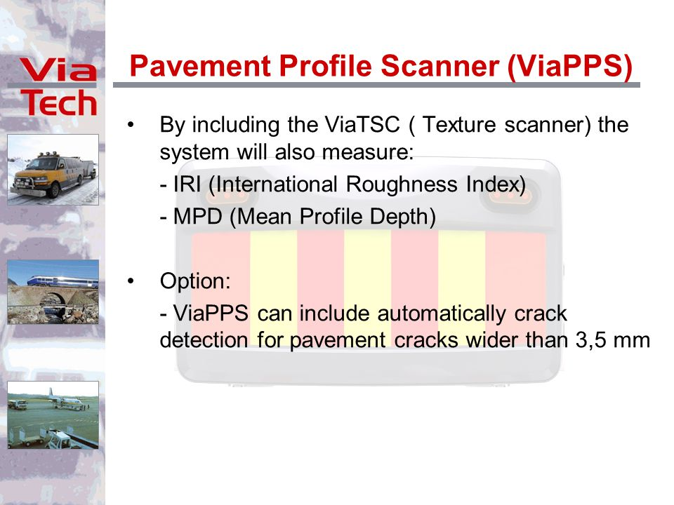 Pavement Profile Scanner (ViaPPS) By including the ViaTSC ( Texture scanner) the system will also measure: - IRI (International Roughness Index) - MPD