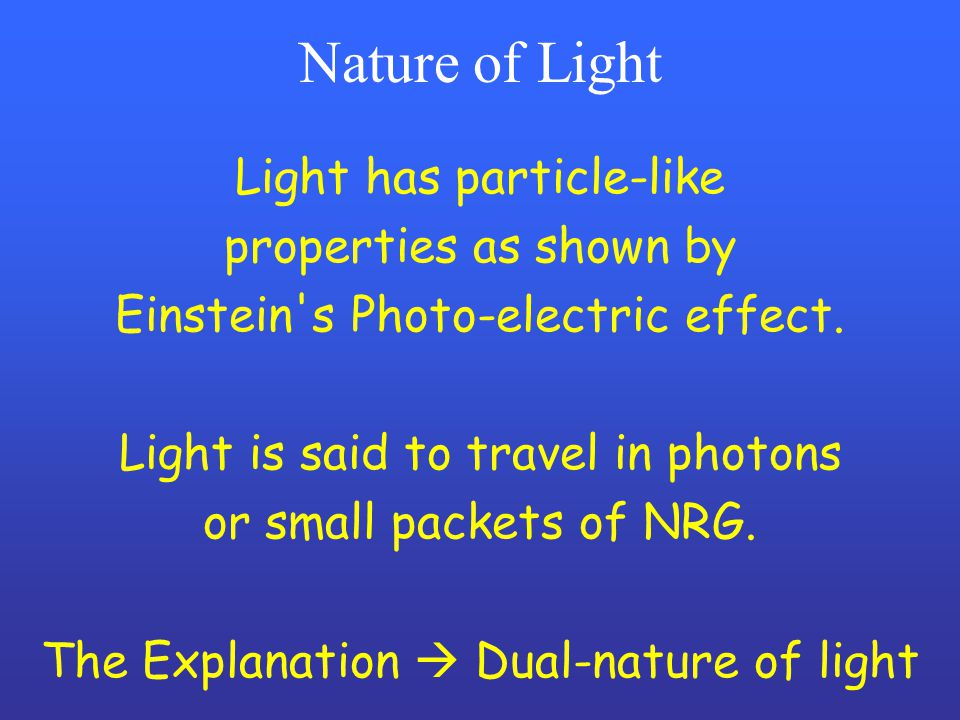 Nature of Light Light has particle-like properties as shown by Einstein's Photo-electric effect. Light is said to travel in photons or small packets o