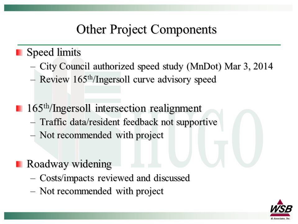 Speed limits –City Council authorized speed study (MnDot) Mar 3, 2014 –Review 165 th /Ingersoll curve advisory speed 165 th /Ingersoll intersection realignment –Traffic data/resident feedback not supportive –Not recommended with project Roadway widening –Costs/impacts reviewed and discussed –Not recommended with project Other Project Components