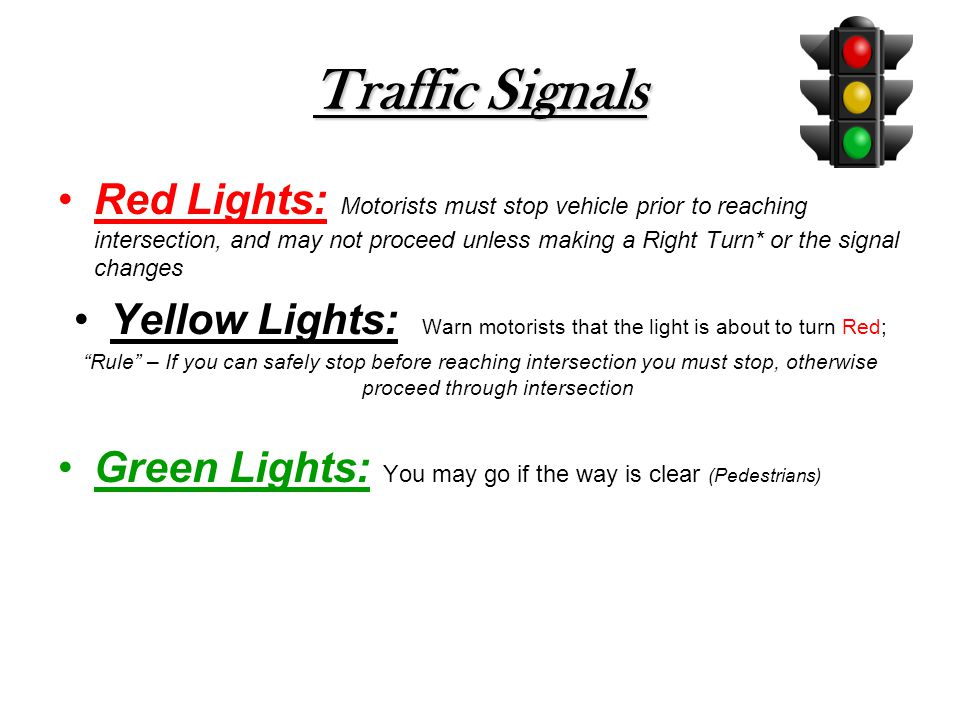 Traffic Signals Red Lights: Motorists must stop vehicle prior to reaching intersection, and may not proceed unless making a Right Turn* or the signal changes Yellow Lights: Warn motorists that the light is about to turn Red; Rule – If you can safely stop before reaching intersection you must stop, otherwise proceed through intersection Green Lights: You may go if the way is clear (Pedestrians)