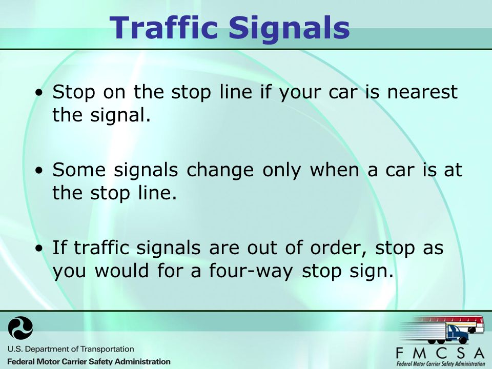 Traffic Signals Stop on the stop line if your car is nearest the signal.