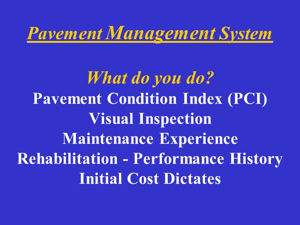 Pavement Management System What do you do? Pavement Condition Index (PCI) Visual Inspection Maintenance Experience Rehabilitation - Performance Histor