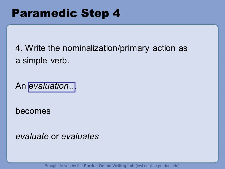 Paramedic Step 4 4. Write the nominalization/primary action as a simple verb. An evaluation… becomes evaluate or evaluates