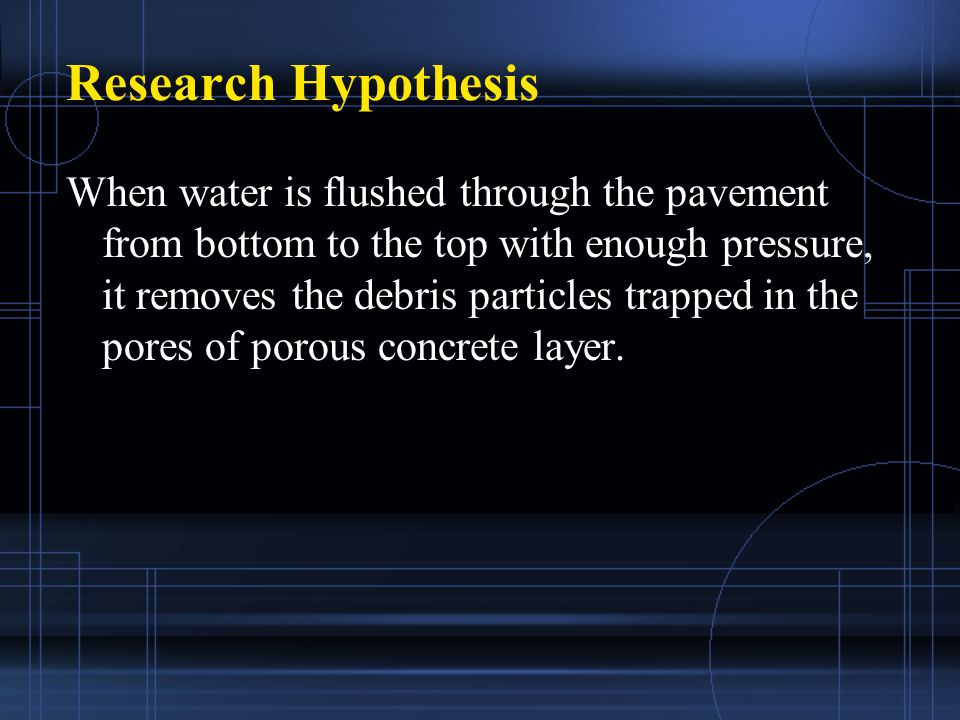Research Hypothesis When water is flushed through the pavement from bottom to the top with enough pressure, it removes the debris particles trapped in the pores of porous concrete layer.