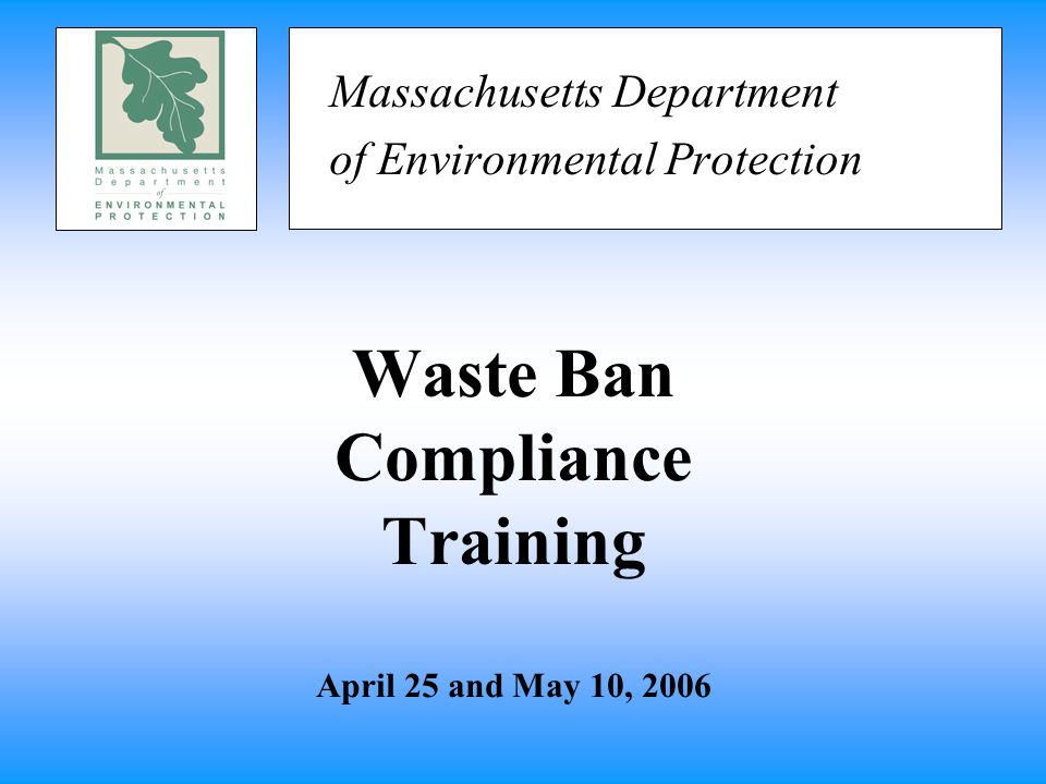 Waste Ban Compliance Training April 25 and May 10, 2006 Massachusetts Department of Environmental Protection