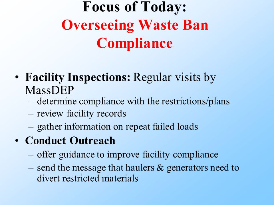 Focus of Today: Overseeing Waste Ban Compliance Facility Inspections: Regular visits by MassDEP –determine compliance with the restrictions/plans –review facility records –gather information on repeat failed loads Conduct Outreach –offer guidance to improve facility compliance –send the message that haulers & generators need to divert restricted materials
