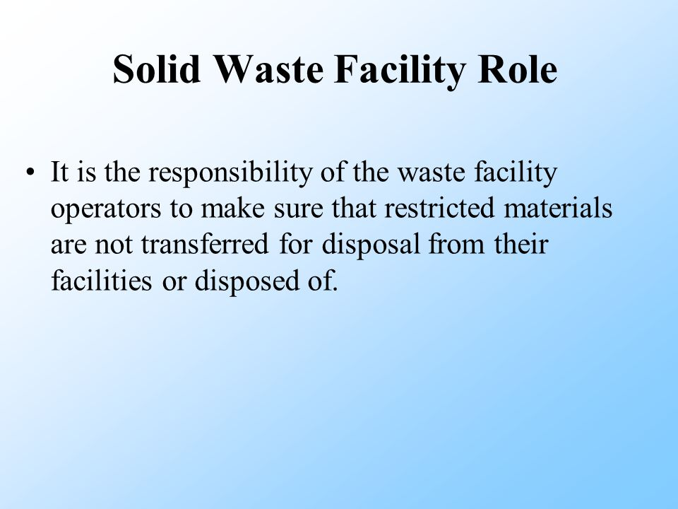 It is the responsibility of the waste facility operators to make sure that restricted materials are not transferred for disposal from their facilities or disposed of.