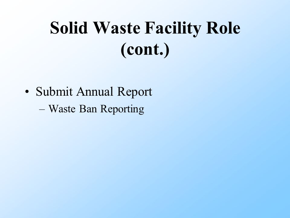 Solid Waste Facility Role (cont.) Submit Annual Report –Waste Ban Reporting