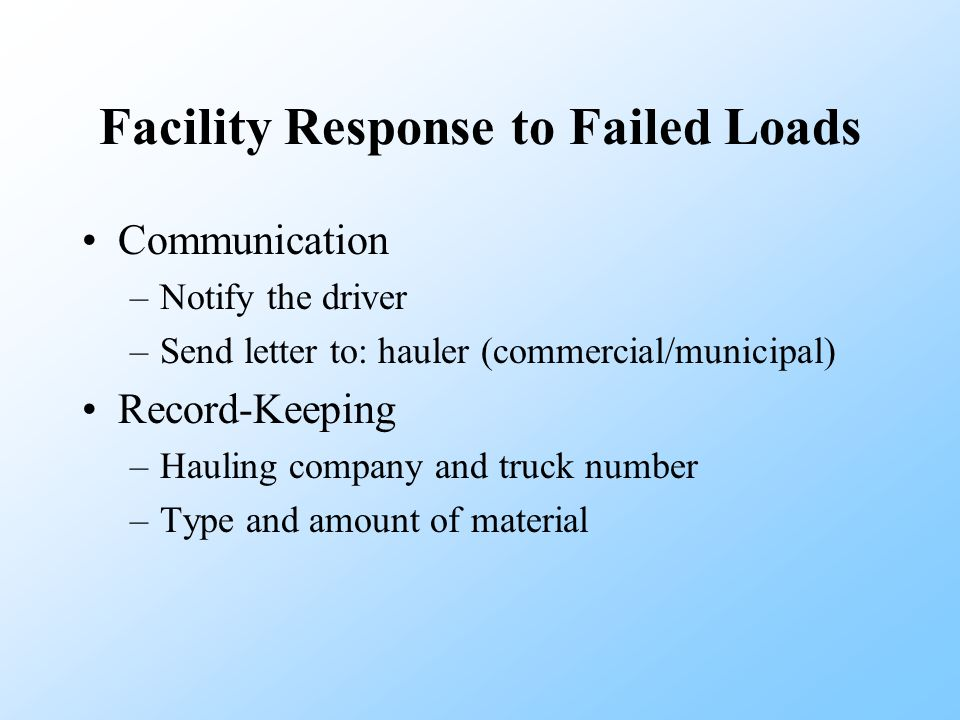 Facility Response to Failed Loads Communication –Notify the driver –Send letter to: hauler (commercial/municipal) Record-Keeping –Hauling company and truck number –Type and amount of material