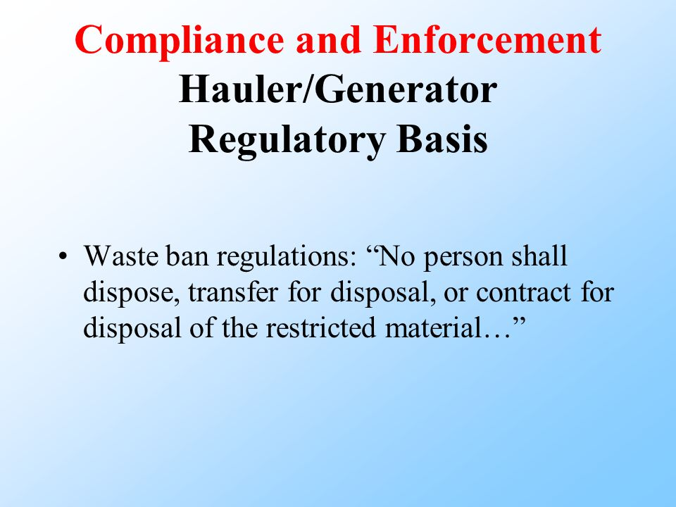 Compliance and Enforcement Hauler/Generator Regulatory Basis Waste ban regulations: No person shall dispose, transfer for disposal, or contract for disposal of the restricted material…