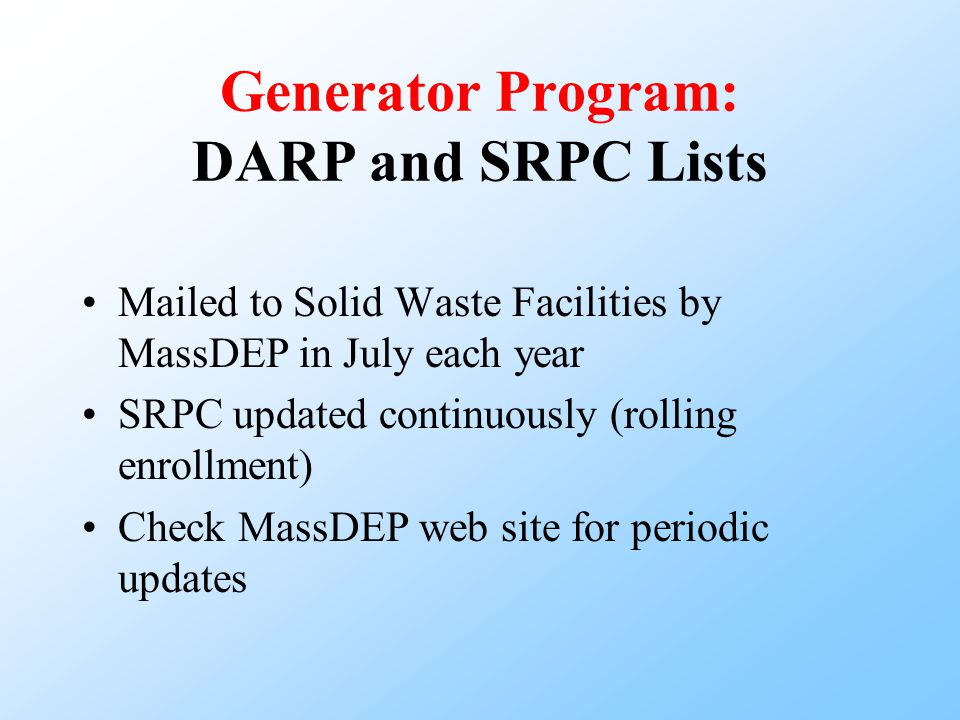 Generator Program: DARP and SRPC Lists Mailed to Solid Waste Facilities by MassDEP in July each year SRPC updated continuously (rolling enrollment) Check MassDEP web site for periodic updates