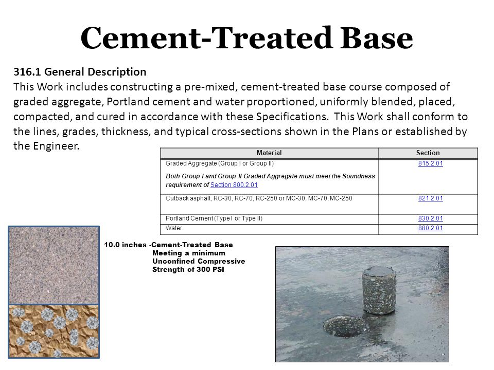 10.0 inches -Cement-Treated Base Meeting a minimum Unconfined Compressive Strength of 300 PSI Cement-Treated Base 316.1 General Description This Work includes constructing a pre-mixed, cement-treated base course composed of graded aggregate, Portland cement and water proportioned, uniformly blended, placed, compacted, and cured in accordance with these Specifications.