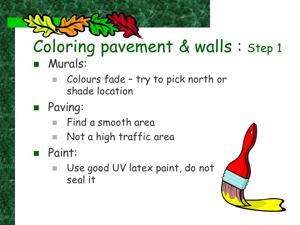 Coloring pavement & walls : Step 1 Murals: Colours fade – try to pick north or shade location Paving: Find a smooth area Not a high traffic area Paint