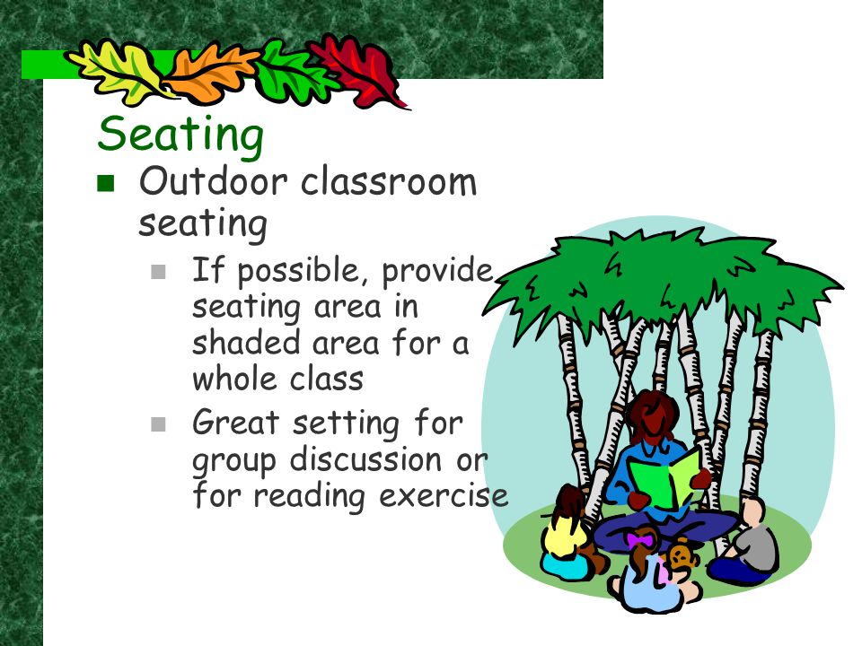 Seating Outdoor classroom seating If possible, provide seating area in shaded area for a whole class Great setting for group discussion or for reading