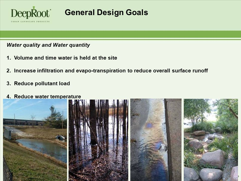 General Design Goals Water quality and Water quantity 1. Volume and time water is held at the site 2. Increase infiltration and evapo-transpiration to