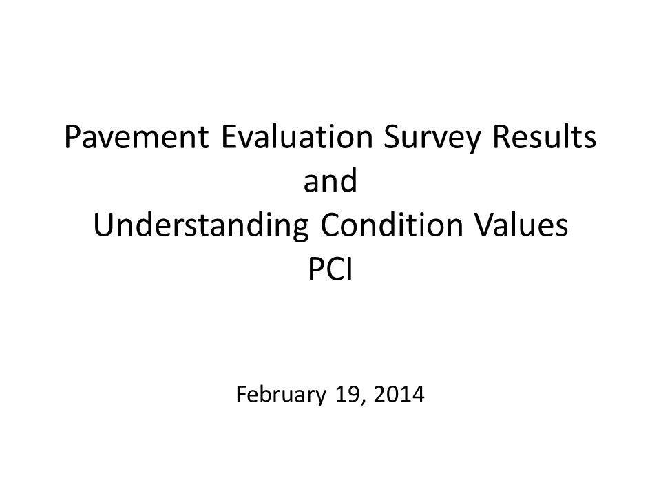 Pavement Evaluation Survey Results and Understanding Condition Values PCI February 19, 2014