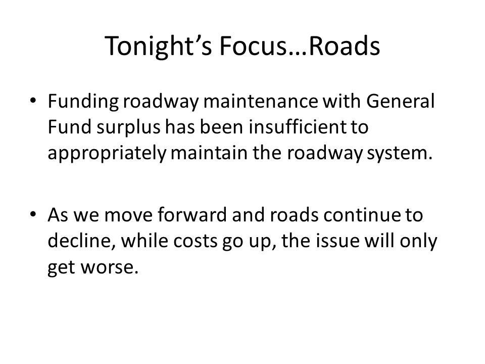 Tonight's Focus…Roads Funding roadway maintenance with General Fund surplus has been insufficient to appropriately maintain the roadway system.