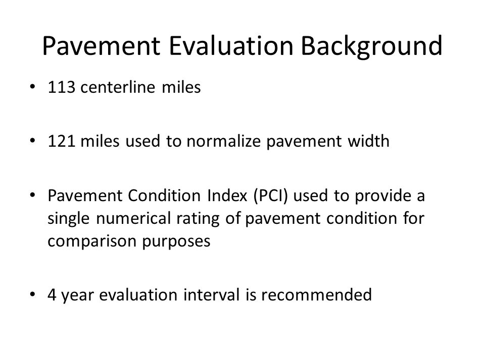Pavement Evaluation Background 113 centerline miles 121 miles used to normalize pavement width Pavement Condition Index (PCI) used to provide a single numerical rating of pavement condition for comparison purposes 4 year evaluation interval is recommended