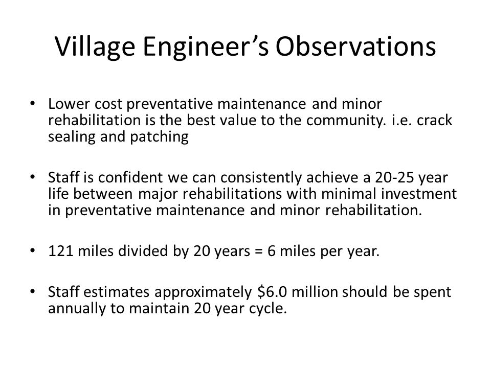 Village Engineer's Observations Lower cost preventative maintenance and minor rehabilitation is the best value to the community.