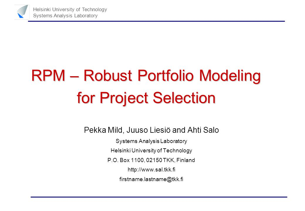 Helsinki University of Technology Systems Analysis Laboratory RPM – Robust Portfolio Modeling for Project Selection Pekka Mild, Juuso Liesiö and Ahti Salo Systems Analysis Laboratory Helsinki University of Technology P.O.