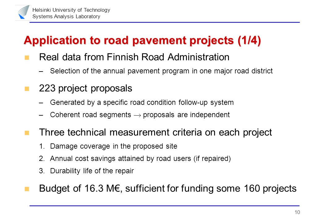 Helsinki University of Technology Systems Analysis Laboratory 10 Application to road pavement projects (1/4) n Real data from Finnish Road Administration –Selection of the annual pavement program in one major road district n 223 project proposals –Generated by a specific road condition follow-up system –Coherent road segments  proposals are independent n Three technical measurement criteria on each project 1.Damage coverage in the proposed site 2.Annual cost savings attained by road users (if repaired) 3.Durability life of the repair n Budget of 16.3 M€, sufficient for funding some 160 projects