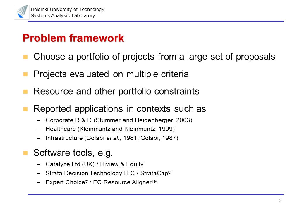 Helsinki University of Technology Systems Analysis Laboratory 2 Problem framework n Choose a portfolio of projects from a large set of proposals n Projects evaluated on multiple criteria n Resource and other portfolio constraints n Reported applications in contexts such as –Corporate R & D (Stummer and Heidenberger, 2003) –Healthcare (Kleinmuntz and Kleinmuntz, 1999) –Infrastructure (Golabi et al., 1981; Golabi, 1987) n Software tools, e.g.