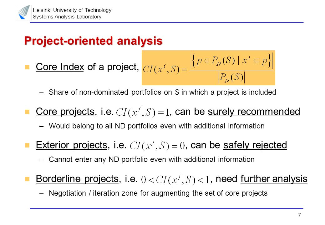 Helsinki University of Technology Systems Analysis Laboratory 7 Project-oriented analysis n Core Index of a project, –Share of non-dominated portfolios on S in which a project is included n Core projects, i.e., can be surely recommended –Would belong to all ND portfolios even with additional information n Exterior projects, i.e., can be safely rejected –Cannot enter any ND portfolio even with additional information n Borderline projects, i.e., need further analysis –Negotiation / iteration zone for augmenting the set of core projects