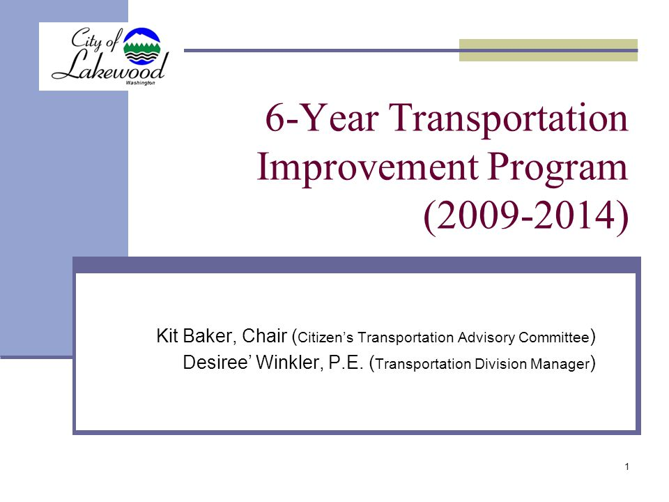 1 6-Year Transportation Improvement Program (2009-2014) Kit Baker, Chair ( Citizen's Transportation Advisory Committee ) Desiree' Winkler, P.E.