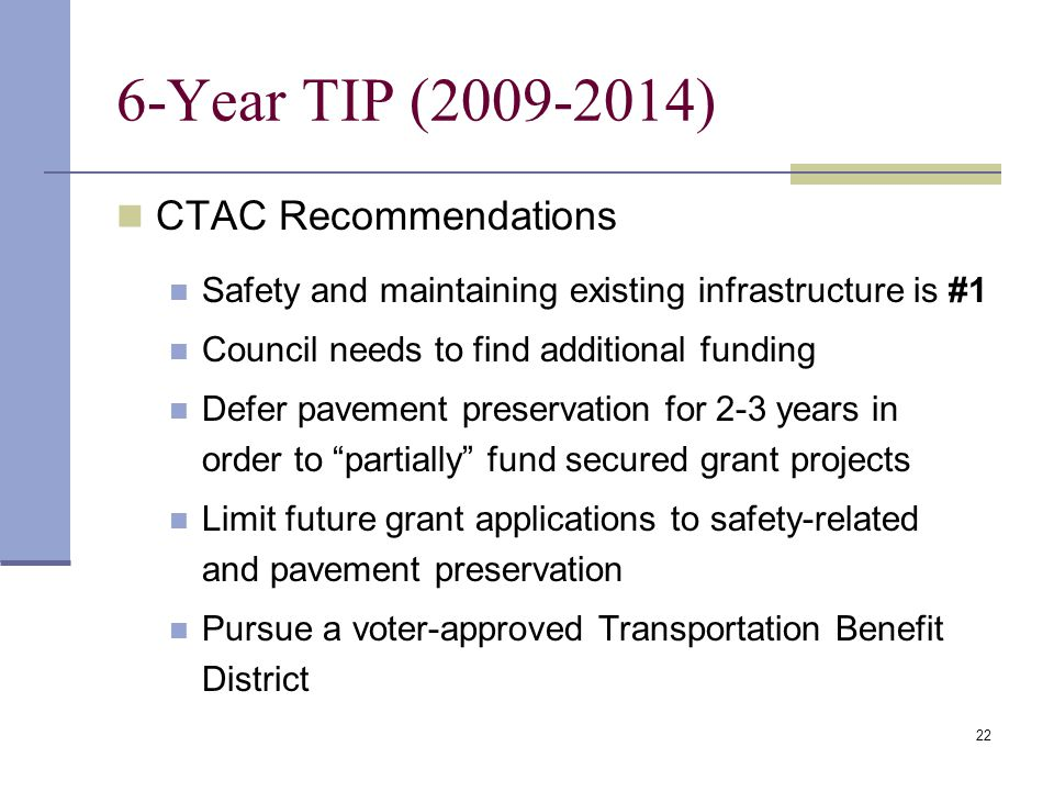 22 6-Year TIP (2009-2014) CTAC Recommendations Safety and maintaining existing infrastructure is #1 Council needs to find additional funding Defer pavement preservation for 2-3 years in order to partially fund secured grant projects Limit future grant applications to safety-related and pavement preservation Pursue a voter-approved Transportation Benefit District