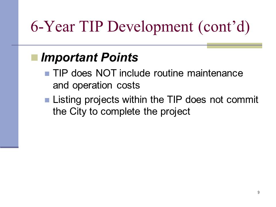 9 6-Year TIP Development (cont'd) Important Points TIP does NOT include routine maintenance and operation costs Listing projects within the TIP does not commit the City to complete the project
