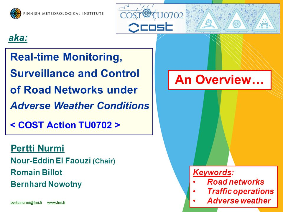 Pertti Nurmi Nour-Eddin El Faouzi (Chair) Romain Billot Bernhard Nowotny pertti.nurmi@fmi.fi www.fmi.fi Real-time Monitoring, Surveillance and Control of Road Networks under Adverse Weather Conditions aka: An Overview… Keywords: Road networks Traffic operations Adverse weather