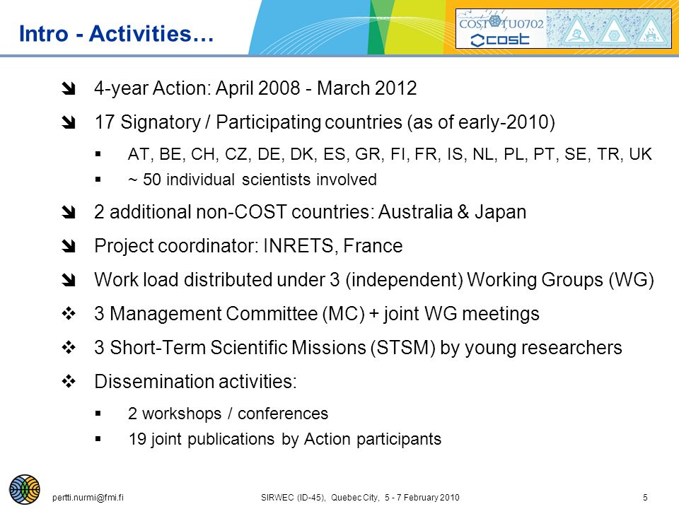 pertti.nurmi@fmi.fi SIRWEC (ID-45), Quebec City, 5 - 7 February 20105 Intro - Activities…  4-year Action: April 2008 - March 2012  17 Signatory / Participating countries (as of early-2010)  AT, BE, CH, CZ, DE, DK, ES, GR, FI, FR, IS, NL, PL, PT, SE, TR, UK  ~ 50 individual scientists involved  2 additional non-COST countries: Australia & Japan  Project coordinator: INRETS, France  Work load distributed under 3 (independent) Working Groups (WG)  3 Management Committee (MC) + joint WG meetings  3 Short-Term Scientific Missions (STSM) by young researchers  Dissemination activities:  2 workshops / conferences  19 joint publications by Action participants