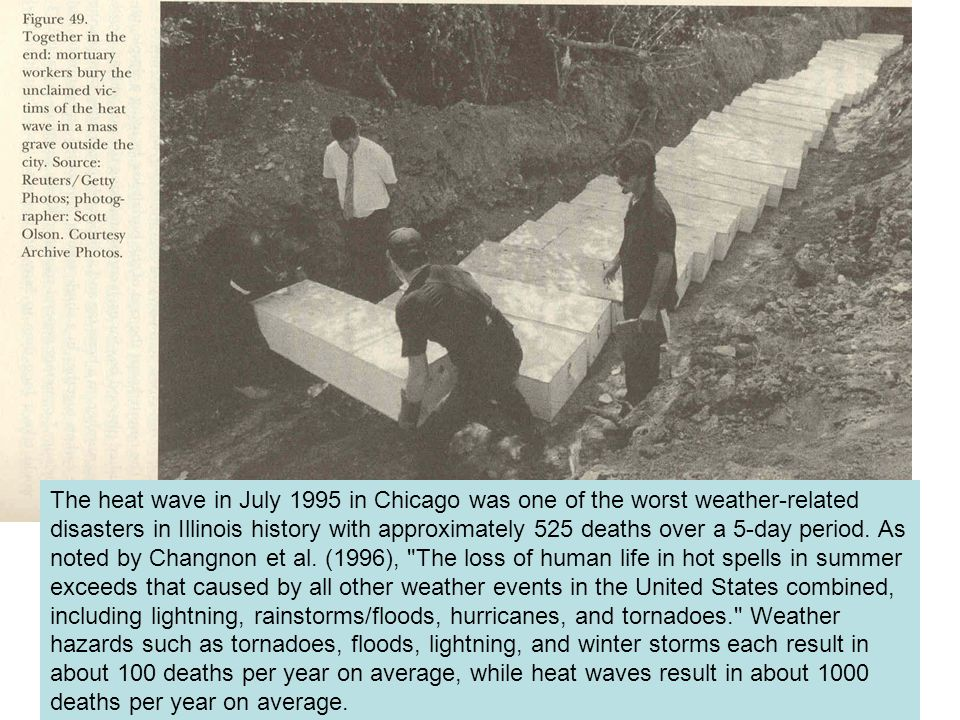 The heat wave in July 1995 in Chicago was one of the worst weather-related disasters in Illinois history with approximately 525 deaths over a 5-day pe