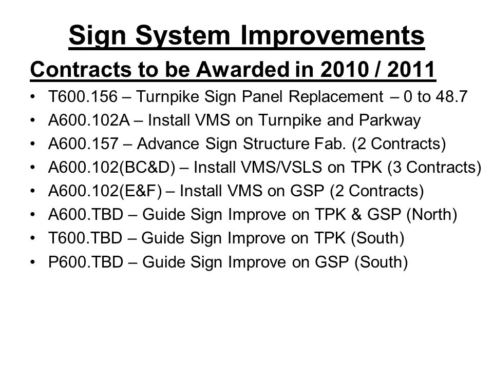 Sign System Improvements Contracts to be Awarded in 2010 / 2011 T600.156 – Turnpike Sign Panel Replacement – 0 to 48.7 A600.102A – Install VMS on Turn