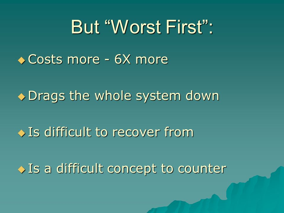 But Worst First :  Costs more - 6X more  Drags the whole system down  Is difficult to recover from  Is a difficult concept to counter