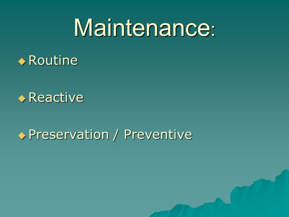 Maintenance :  Routine  Reactive  Preservation / Preventive