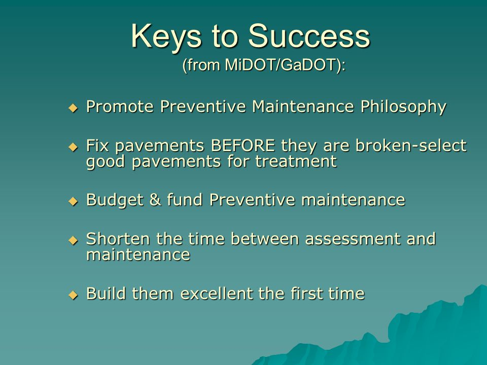 Keys to Success (from MiDOT/GaDOT):  Promote Preventive Maintenance Philosophy  Fix pavements BEFORE they are broken-select good pavements for treatment  Budget & fund Preventive maintenance  Shorten the time between assessment and maintenance  Build them excellent the first time