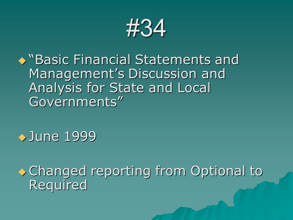 #34  Basic Financial Statements and Management's Discussion and Analysis for State and Local Governments  June 1999  Changed reporting from Optional to Required