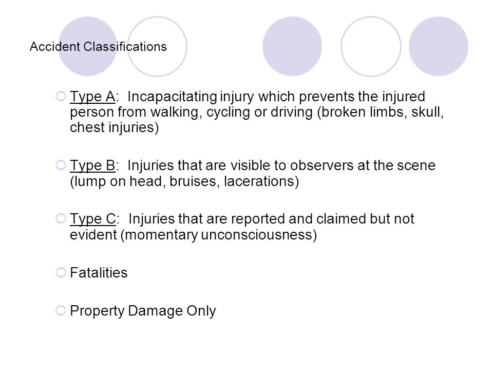 Accident Classifications  Type A: Incapacitating injury which prevents the injured person from walking, cycling or driving (broken limbs, skull, chest injuries)  Type B: Injuries that are visible to observers at the scene (lump on head, bruises, lacerations)  Type C: Injuries that are reported and claimed but not evident (momentary unconsciousness)  Fatalities  Property Damage Only