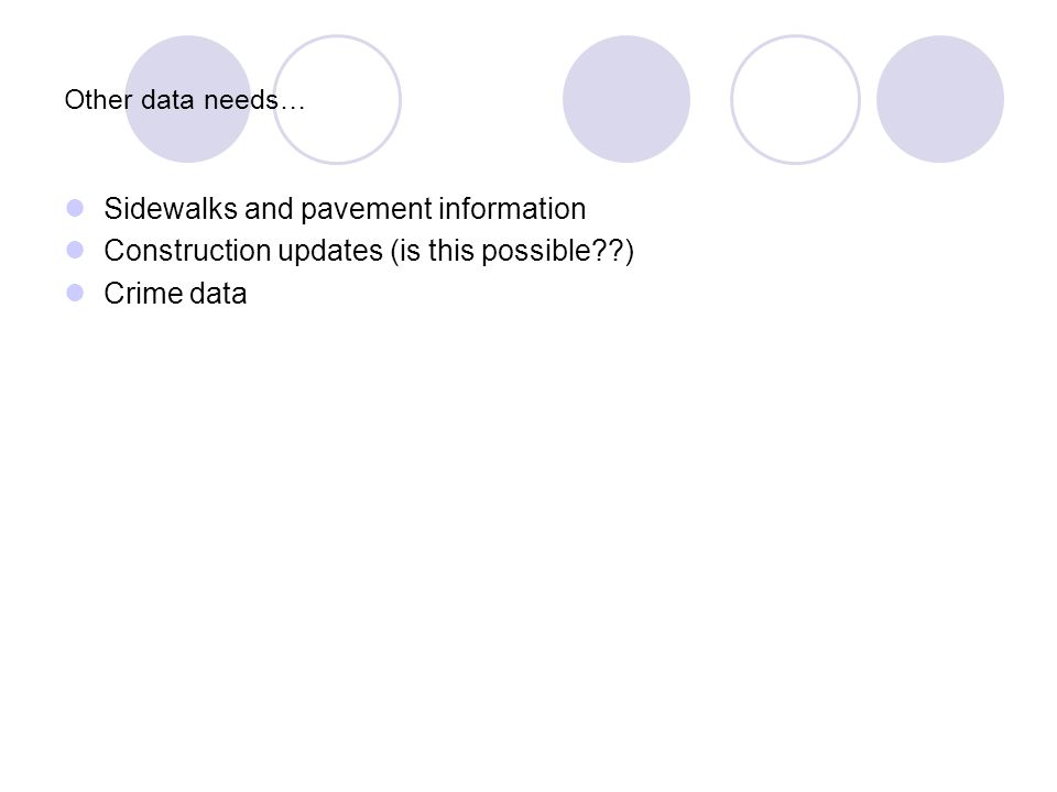 Other data needs… Sidewalks and pavement information Construction updates (is this possible ) Crime data
