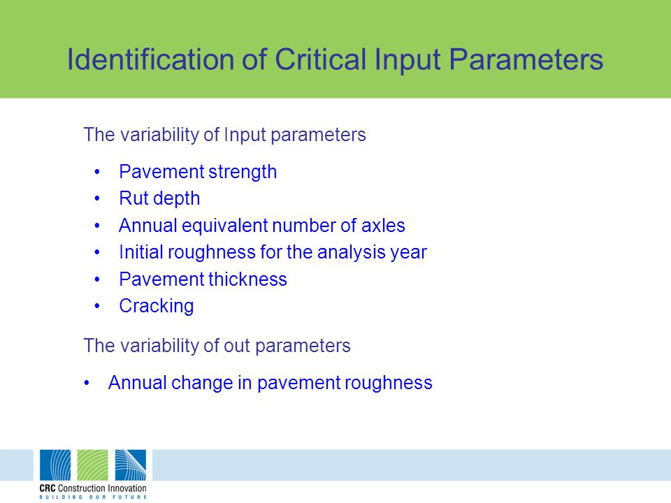 Identification of Critical Input Parameters The variability of Input parameters Pavement strength Rut depth Annual equivalent number of axles Initial roughness for the analysis year Pavement thickness Cracking The variability of out parameters Annual change in pavement roughness