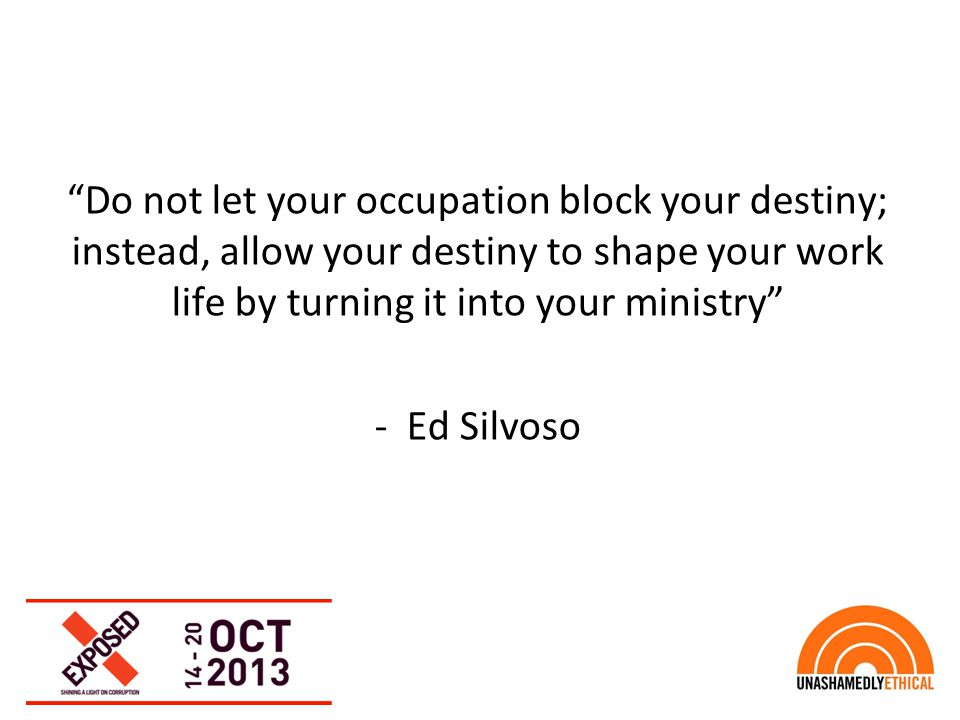 """Do not let your occupation block your destiny; instead, allow your destiny to shape your work life by turning it into your ministry"" - Ed Silvoso"