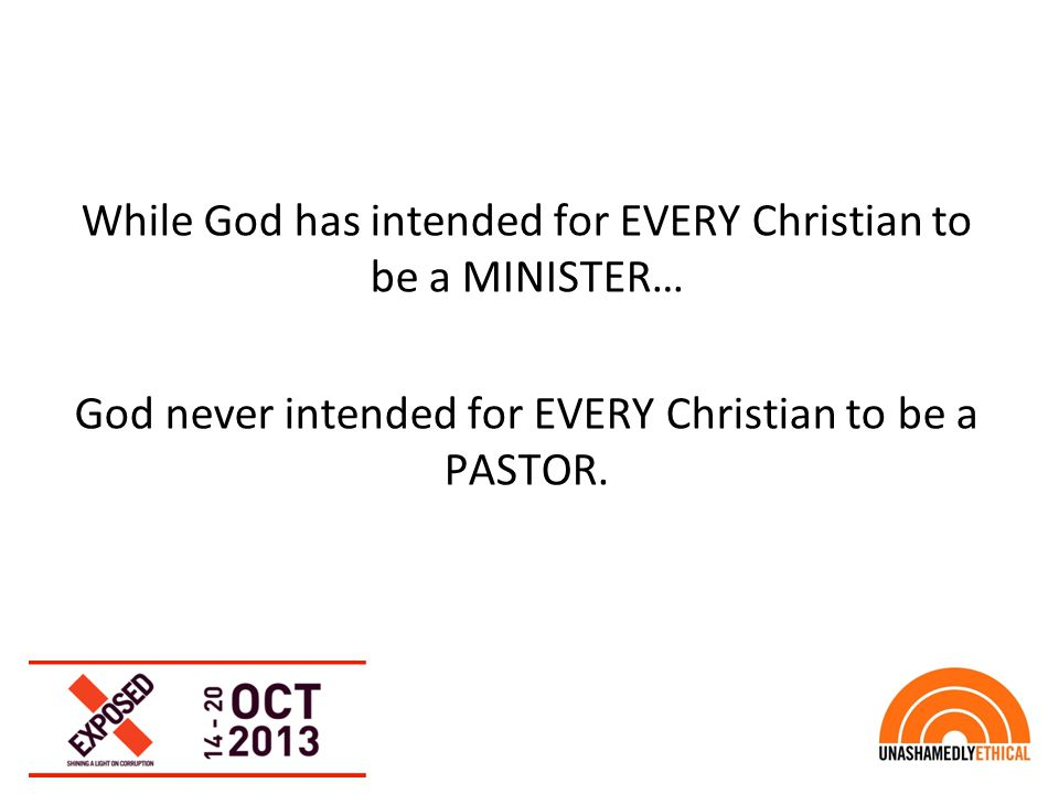 While God has intended for EVERY Christian to be a MINISTER… God never intended for EVERY Christian to be a PASTOR.