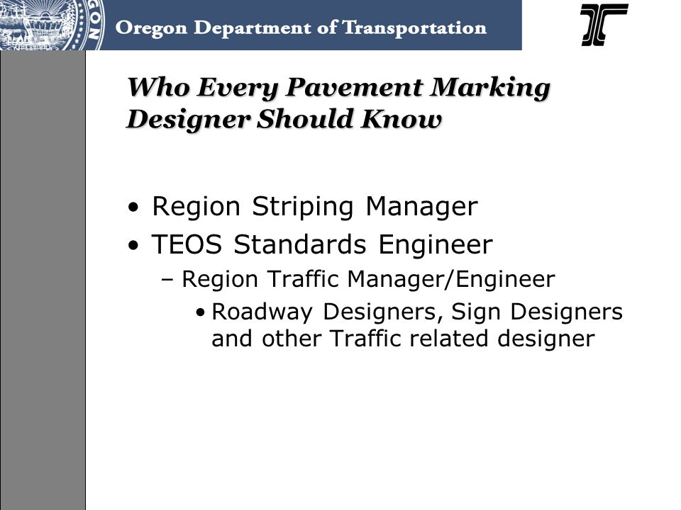 Who Every Pavement Marking Designer Should Know Region Striping Manager TEOS Standards Engineer –Region Traffic Manager/Engineer Roadway Designers, Si