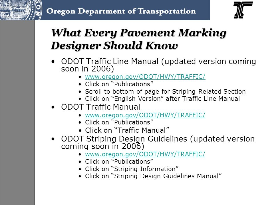 What Every Pavement Marking Designer Should Know ODOT Traffic Line Manual (updated version coming soon in 2006) www.oregon.gov/ODOT/HWY/TRAFFIC/ Click