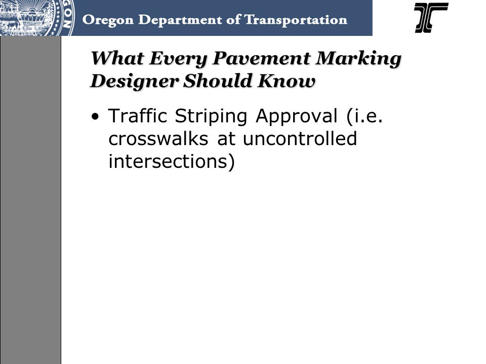 What Every Pavement Marking Designer Should Know Traffic Striping Approval (i.e. crosswalks at uncontrolled intersections)