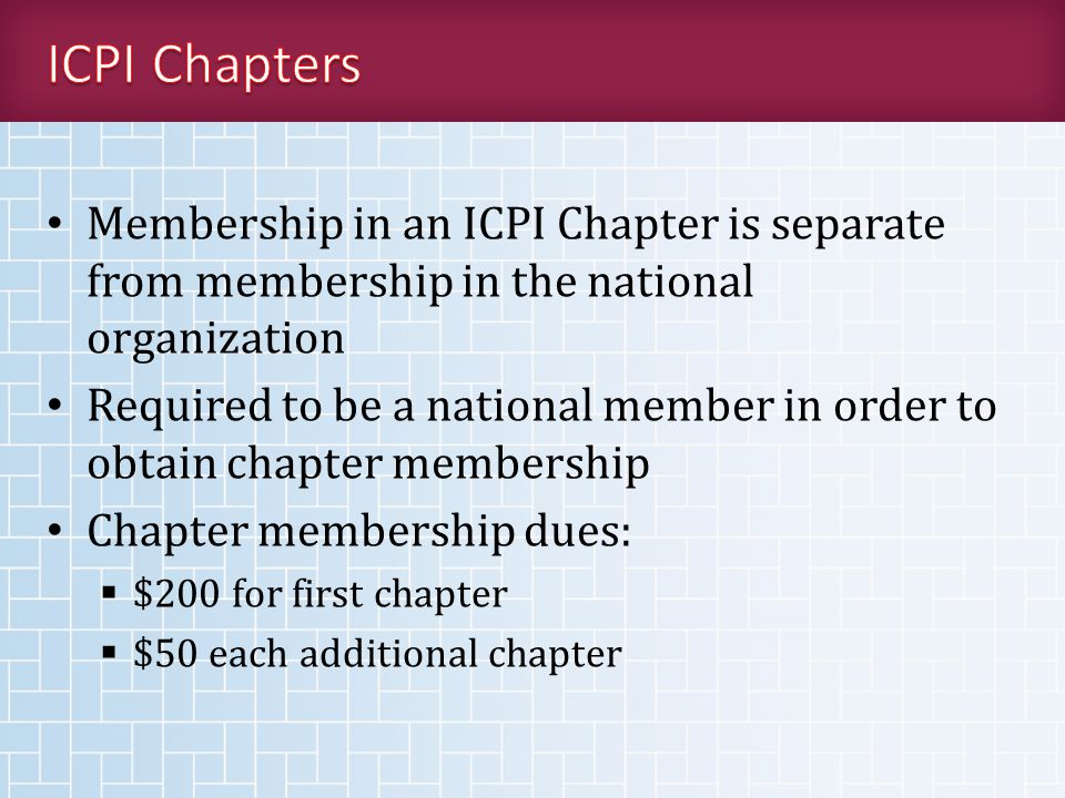 Membership in an ICPI Chapter is separate from membership in the national organization Required to be a national member in order to obtain chapter membership Chapter membership dues:  $200 for first chapter  $50 each additional chapter