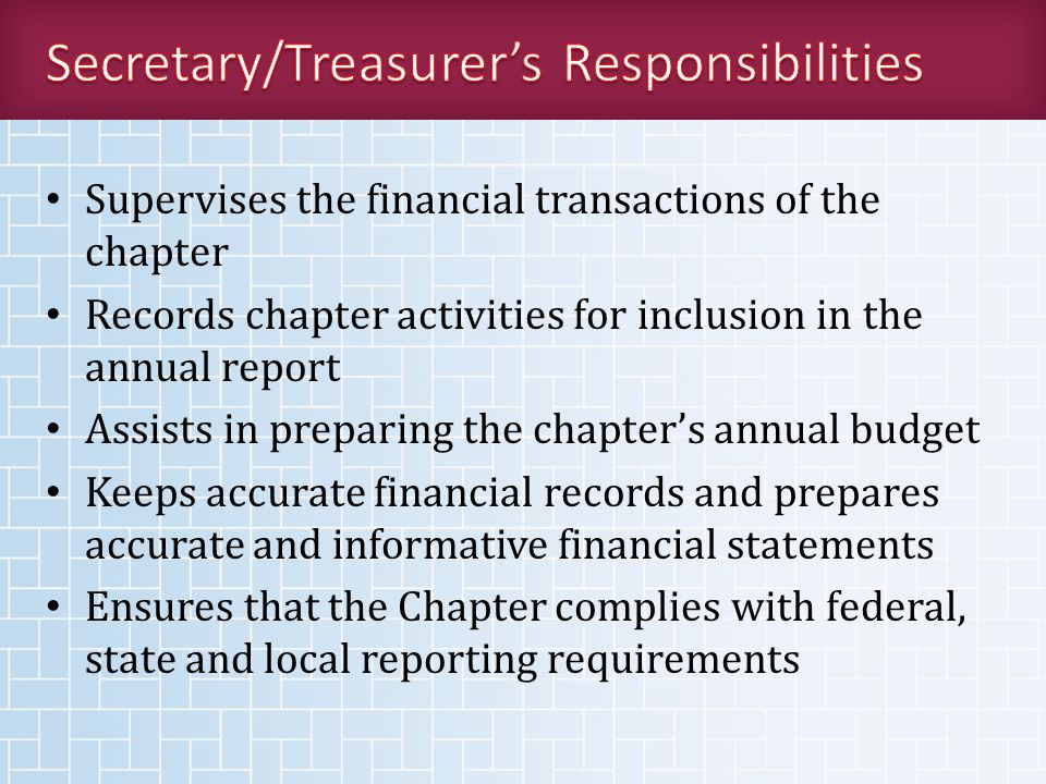 Supervises the financial transactions of the chapter Records chapter activities for inclusion in the annual report Assists in preparing the chapter's