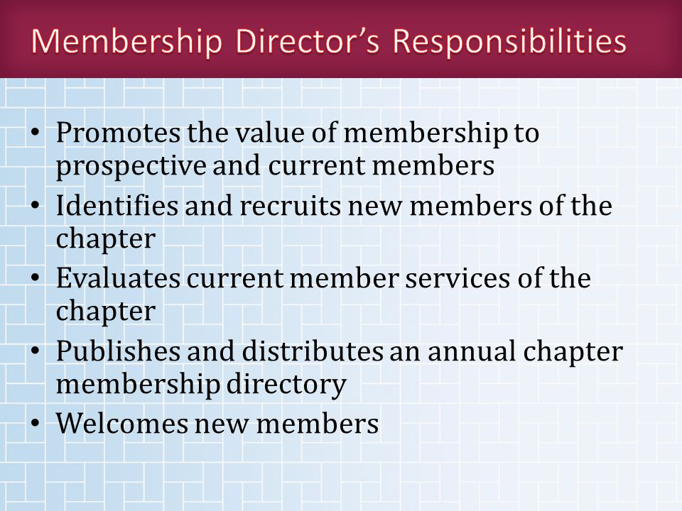 Promotes the value of membership to prospective and current members Identifies and recruits new members of the chapter Evaluates current member services of the chapter Publishes and distributes an annual chapter membership directory Welcomes new members