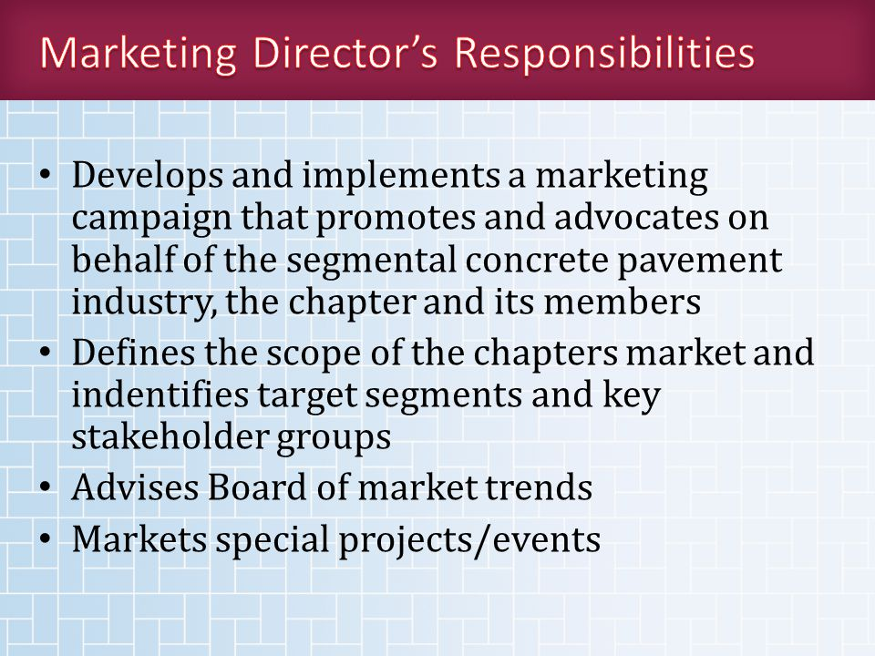 Develops and implements a marketing campaign that promotes and advocates on behalf of the segmental concrete pavement industry, the chapter and its members Defines the scope of the chapters market and indentifies target segments and key stakeholder groups Advises Board of market trends Markets special projects/events